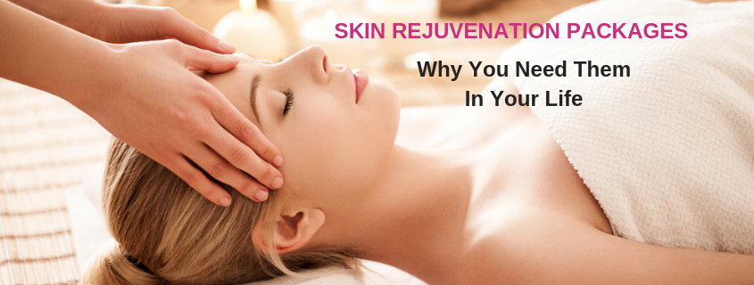 Skin Rejuvenation Packages – Why You Need Them In Your Life!