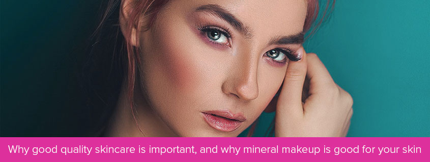 Why good quality skincare is important, and why mineral makeup is good for your skin