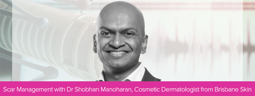 Scar Management with Dr Shobhan Manoharan, Cosmetic Dermatologist from Brisbane Skin